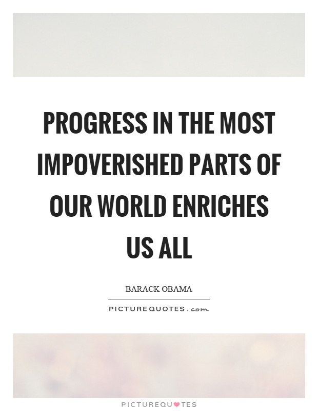 Progress in the most impoverished parts of our world enriches us all Picture Quote #1