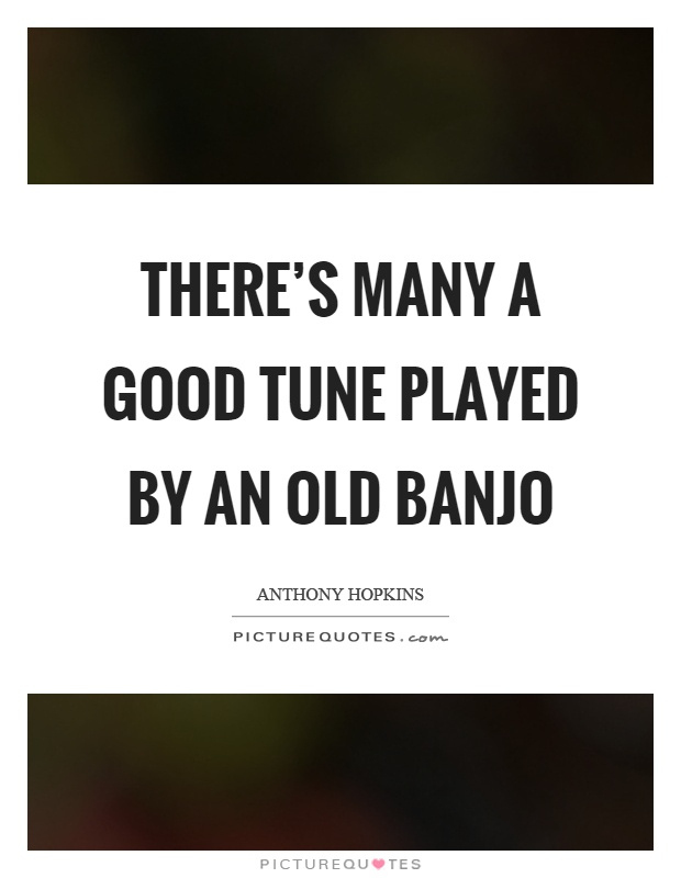 There's many a good tune played by an old banjo Picture Quote #1
