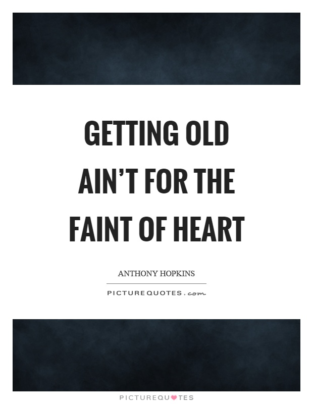 Getting old ain't for the faint of heart Picture Quote #1