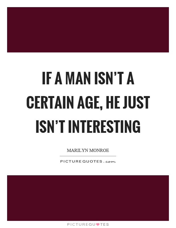 If a man isn't a certain age, he just isn't interesting Picture Quote #1