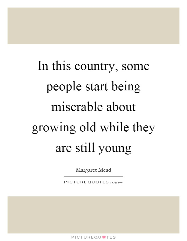 In this country, some people start being miserable about growing old while they are still young Picture Quote #1