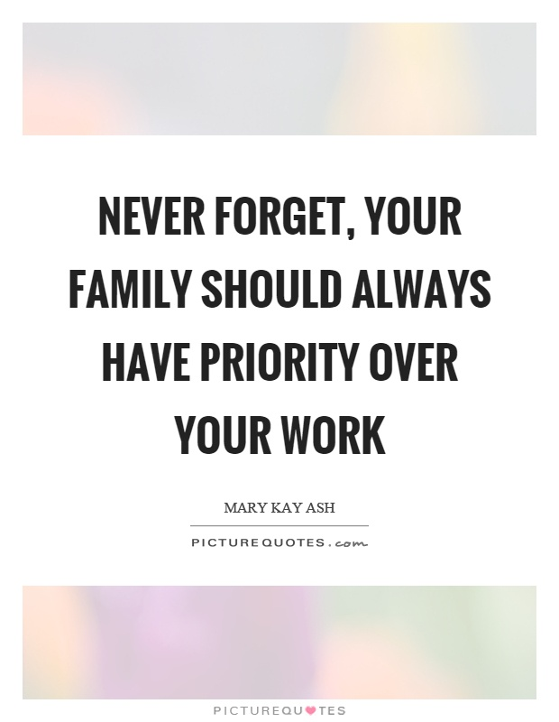 Never forget, your family should always have priority over your work Picture Quote #1
