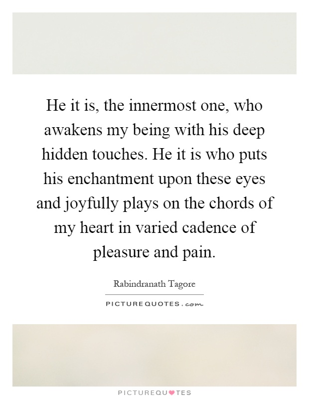 He it is, the innermost one, who awakens my being with his deep hidden touches. He it is who puts his enchantment upon these eyes and joyfully plays on the chords of my heart in varied cadence of pleasure and pain Picture Quote #1