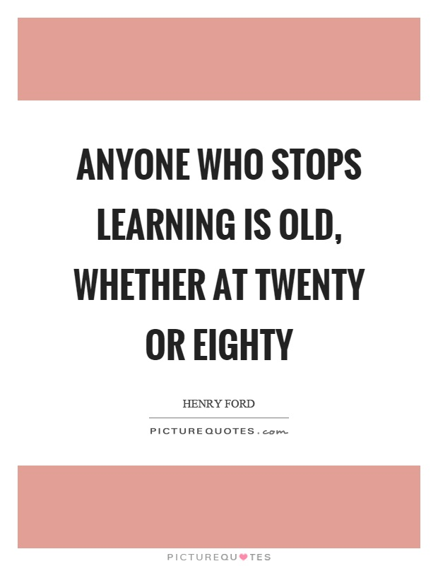 Anyone who stops learning is old, whether at twenty or eighty Picture Quote #1
