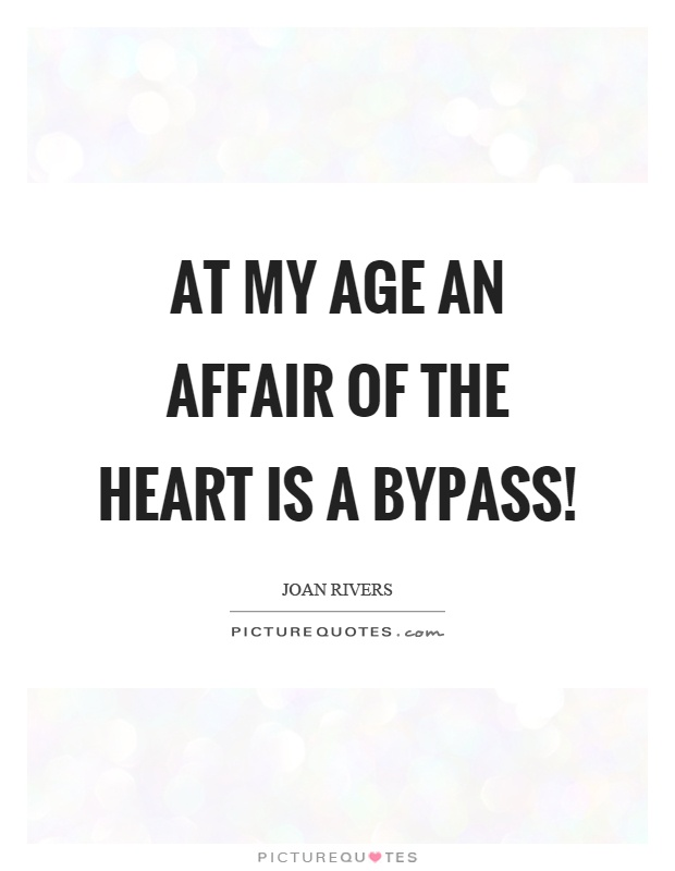 At my age an affair of the heart is a bypass! Picture Quote #1