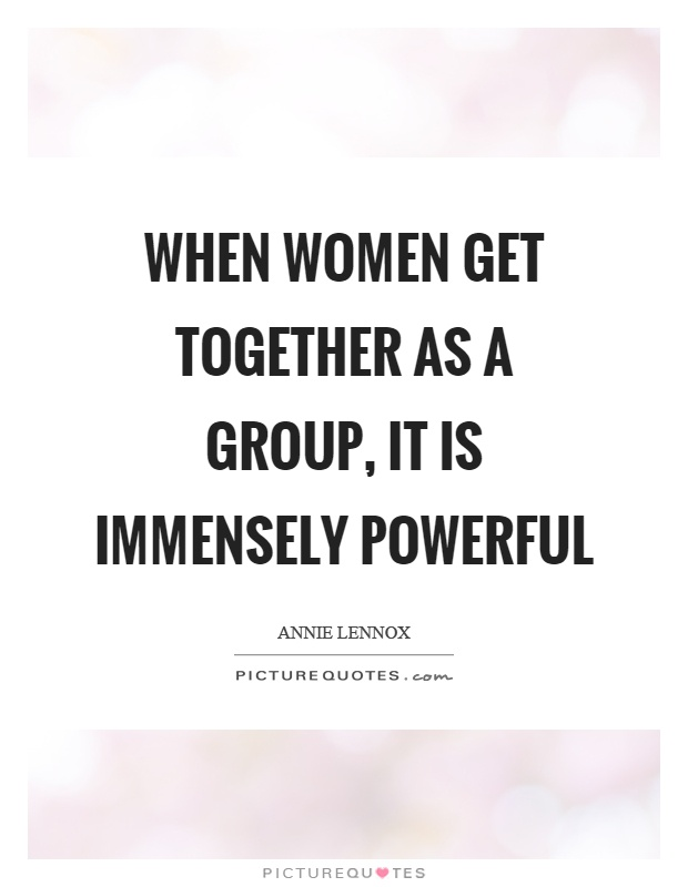 When women get together as a group, it is immensely powerful Picture Quote #1