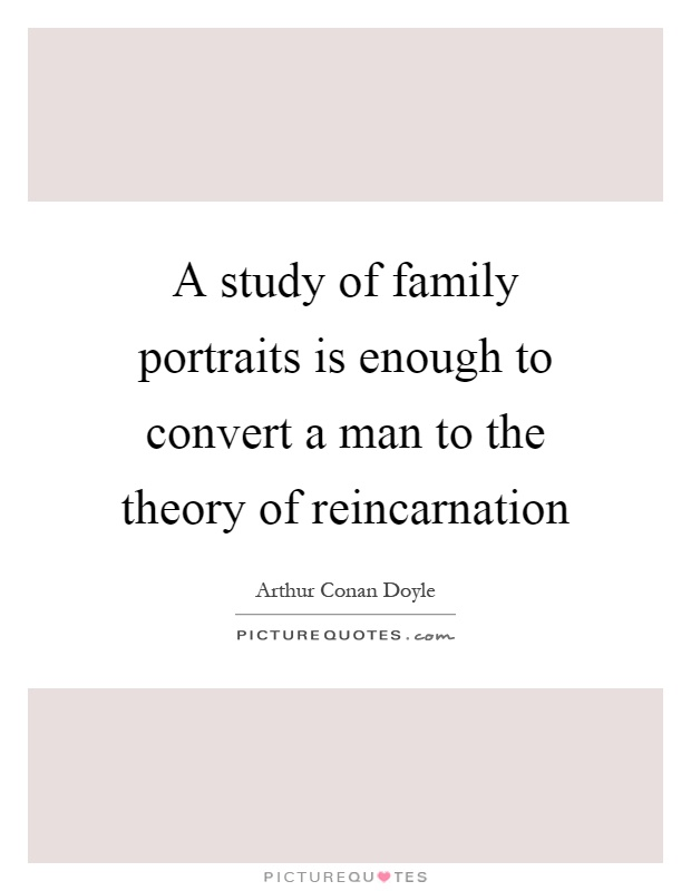 A study of family portraits is enough to convert a man to the theory of reincarnation Picture Quote #1
