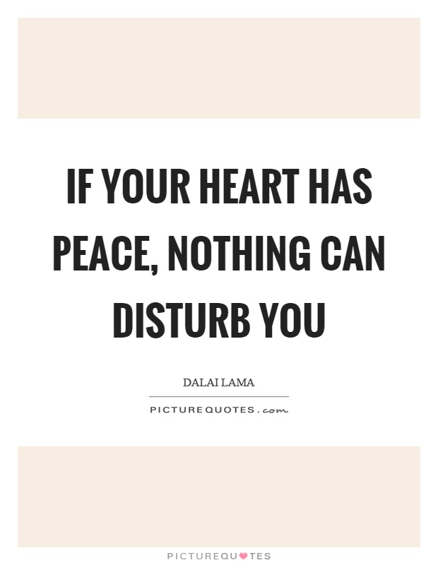If your heart has peace, nothing can disturb you Picture Quote #1