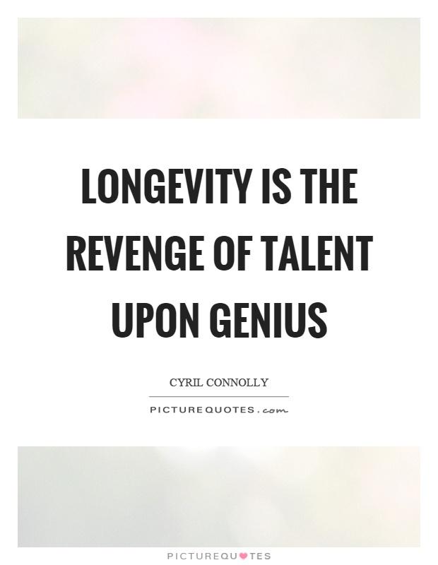 Longevity is the revenge of talent upon genius Picture Quote #1