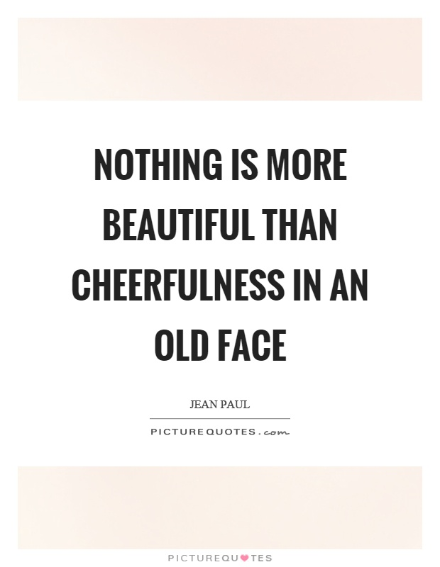 Nothing is more beautiful than cheerfulness in an old face Picture Quote #1