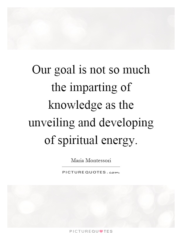Our goal is not so much the imparting of knowledge as the unveiling and developing of spiritual energy Picture Quote #1