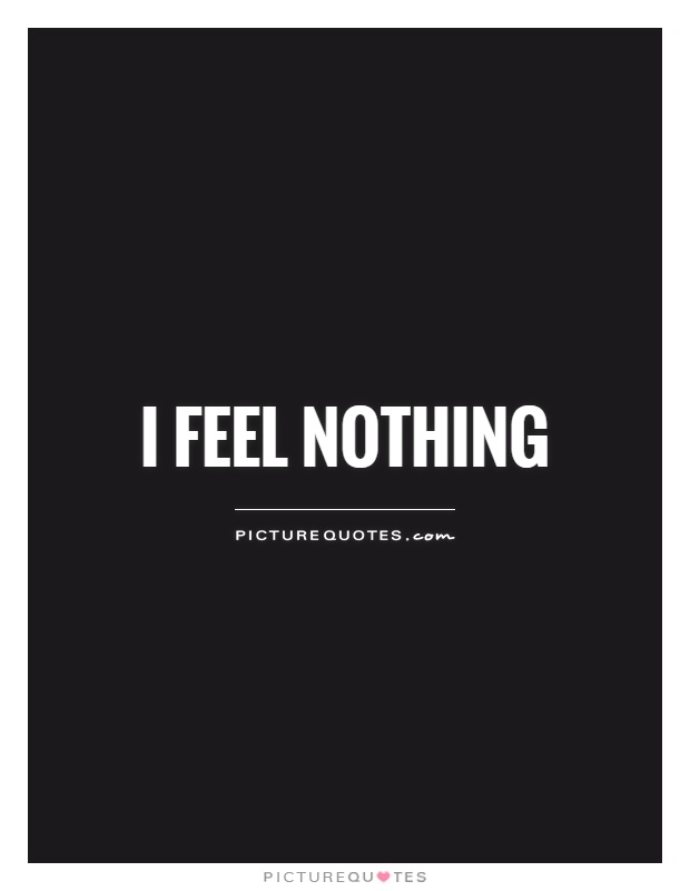 I feel nothing Picture Quote #1