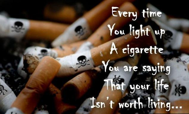 Every time you light up a cigarette you are saying that your life isn't worth living Picture Quote #1