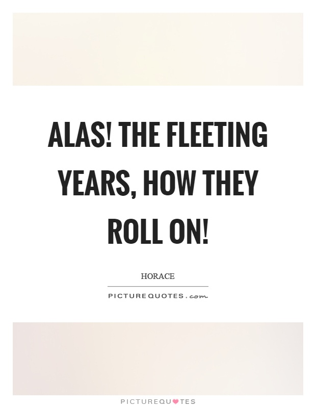 Alas! the fleeting years, how they roll on! Picture Quote #1