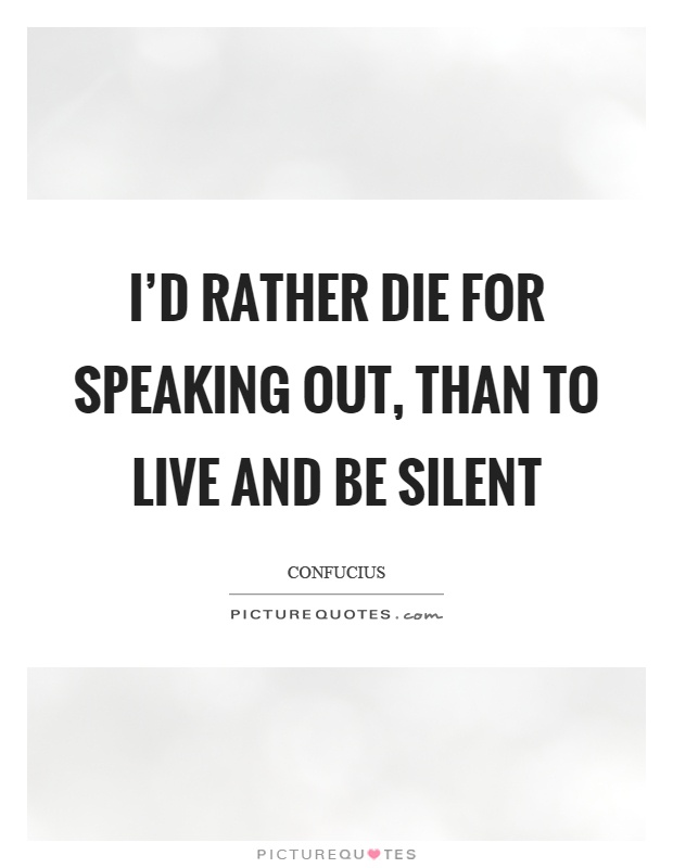 I'd rather die for speaking out, than to live and be silent Picture Quote #1