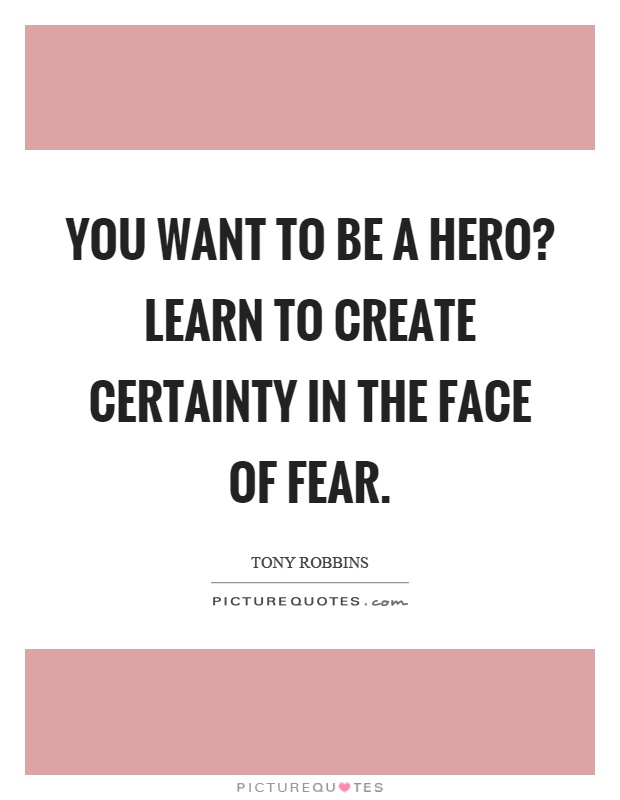 You want to be a hero? Learn to create certainty in the face of fear Picture Quote #1