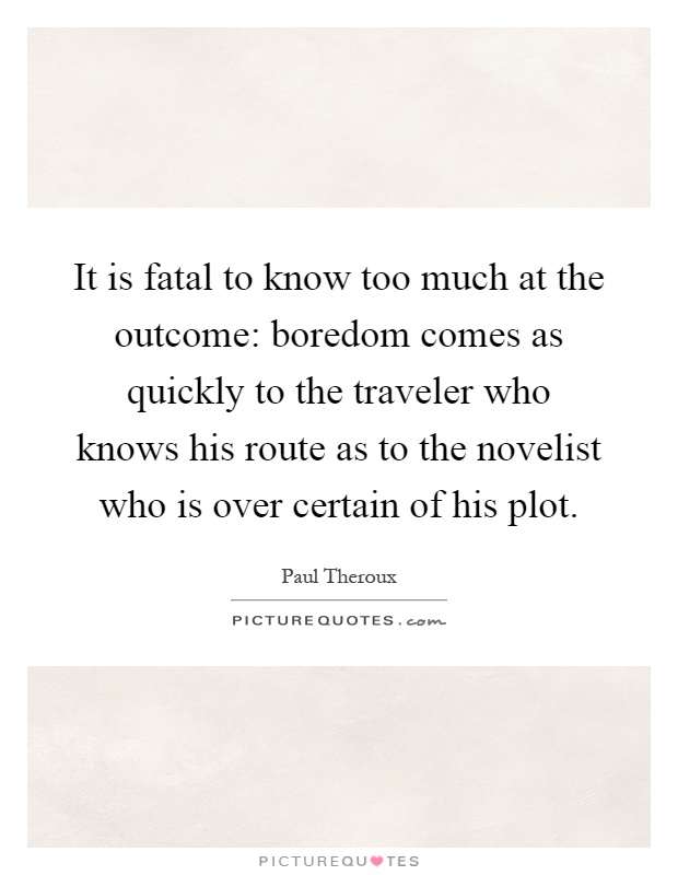 It is fatal to know too much at the outcome: boredom comes as quickly to the traveler who knows his route as to the novelist who is over certain of his plot Picture Quote #1