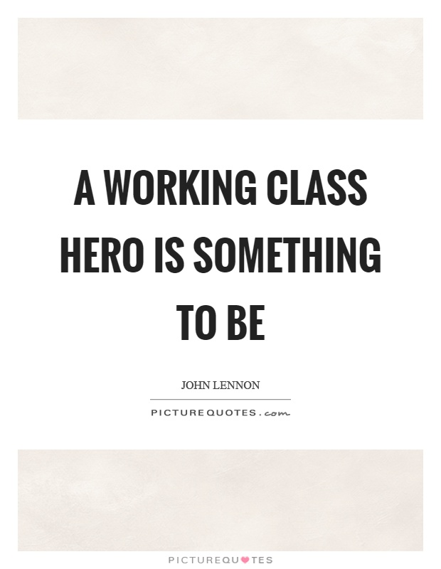 A working class hero is something to be Picture Quote #1