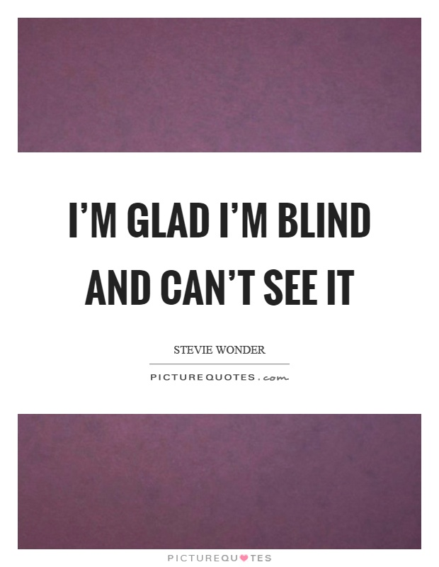 I M Glad I M Blind And Can T See It Picture Quotes