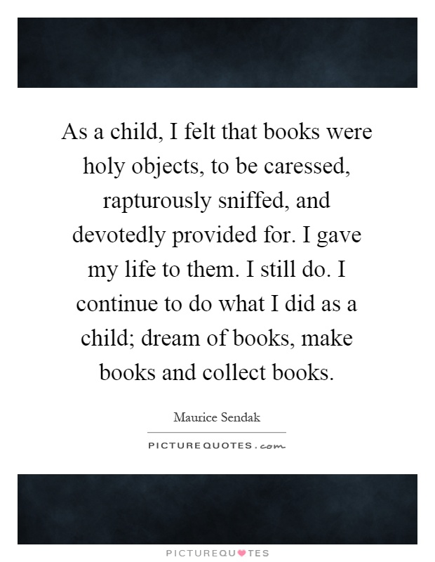 As a child, I felt that books were holy objects, to be caressed, rapturously sniffed, and devotedly provided for. I gave my life to them. I still do. I continue to do what I did as a child; dream of books, make books and collect books Picture Quote #1