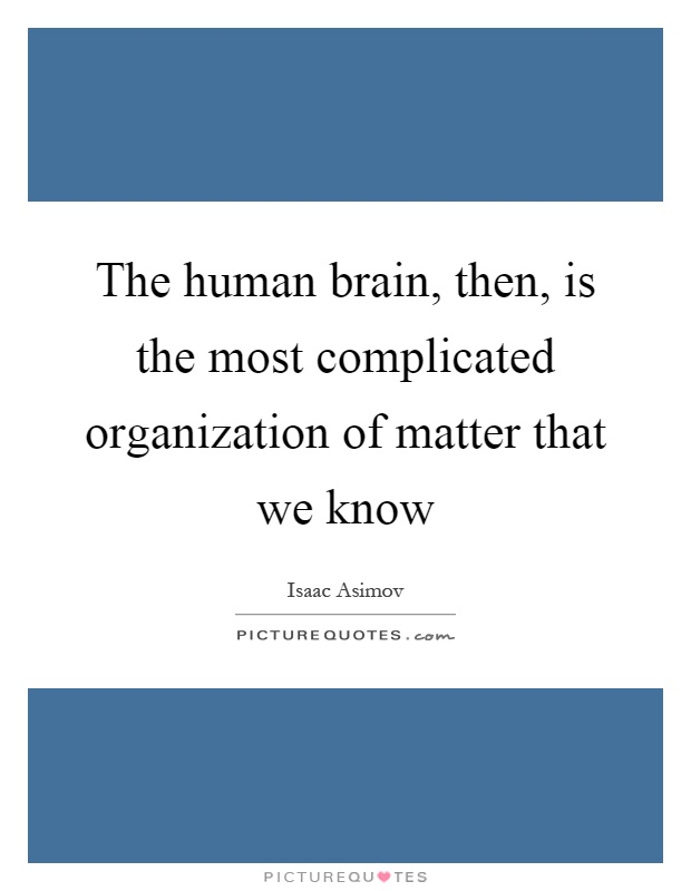 The human brain, then, is the most complicated organization of matter that we know Picture Quote #1
