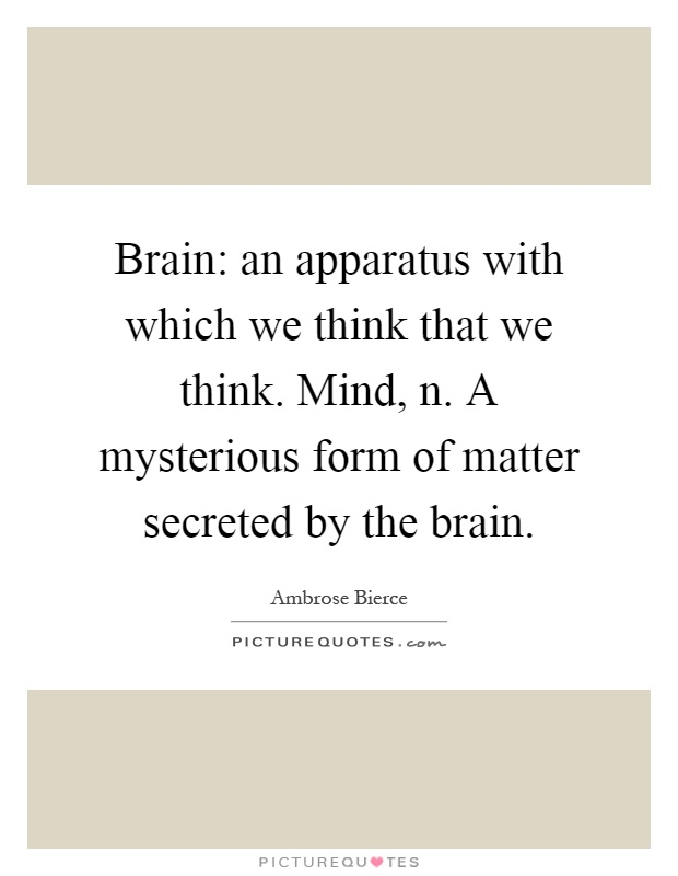 Brain: an apparatus with which we think that we think. Mind, n. A mysterious form of matter secreted by the brain Picture Quote #1