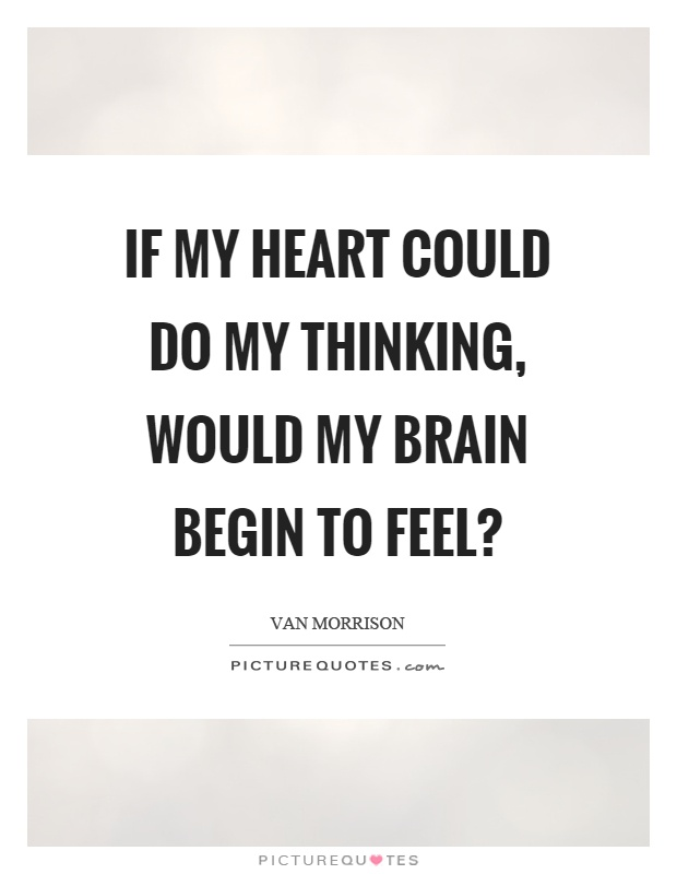If my heart could do my thinking, would my brain begin to feel? Picture Quote #1
