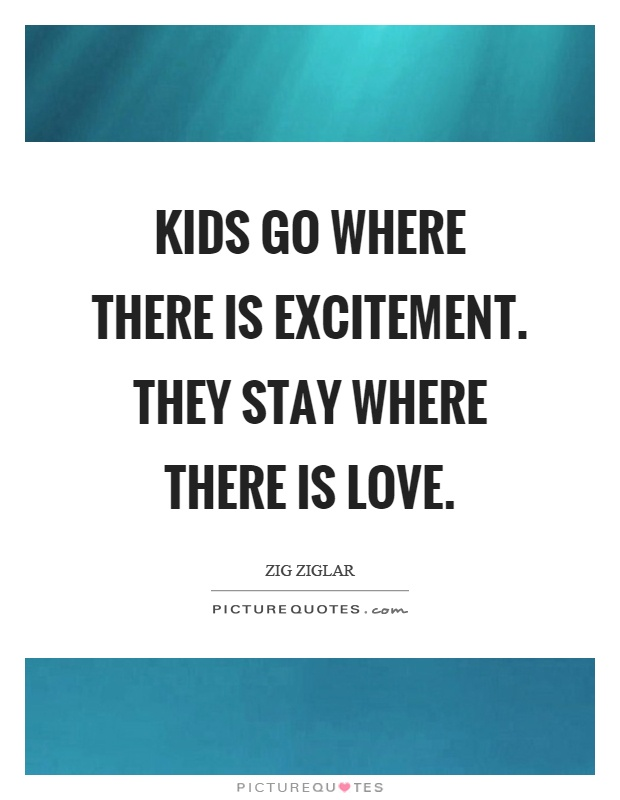 Kids go where there is excitement. They stay where there is love Picture Quote #1