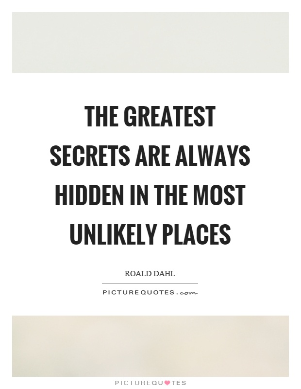The greatest secrets are always hidden in the most unlikely places Picture Quote #1