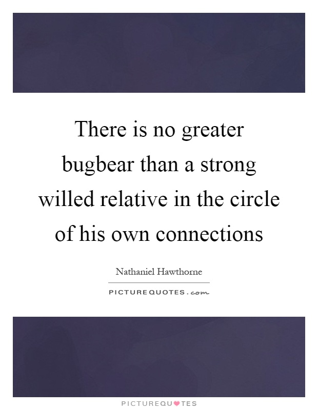 There is no greater bugbear than a strong willed relative in the circle of his own connections Picture Quote #1
