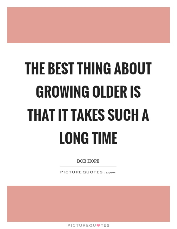 The best thing about growing older is that it takes such a long time Picture Quote #1