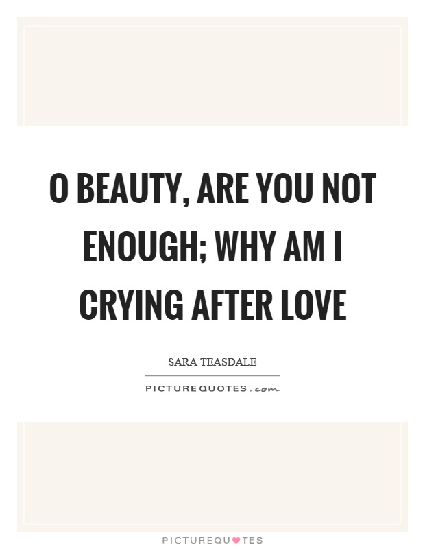 O beauty, are you not enough; why am I crying after love Picture Quote #1