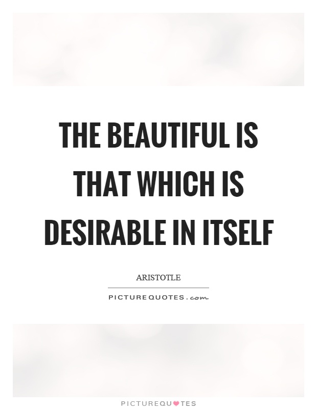 The beautiful is that which is desirable in itself Picture Quote #1
