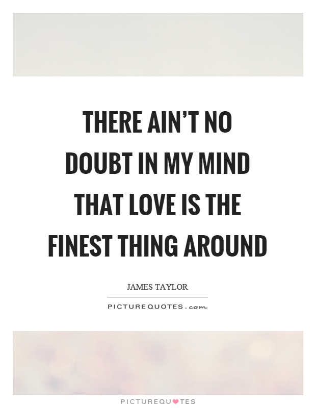 There ain't no doubt in my mind that love is the finest thing around Picture Quote #1