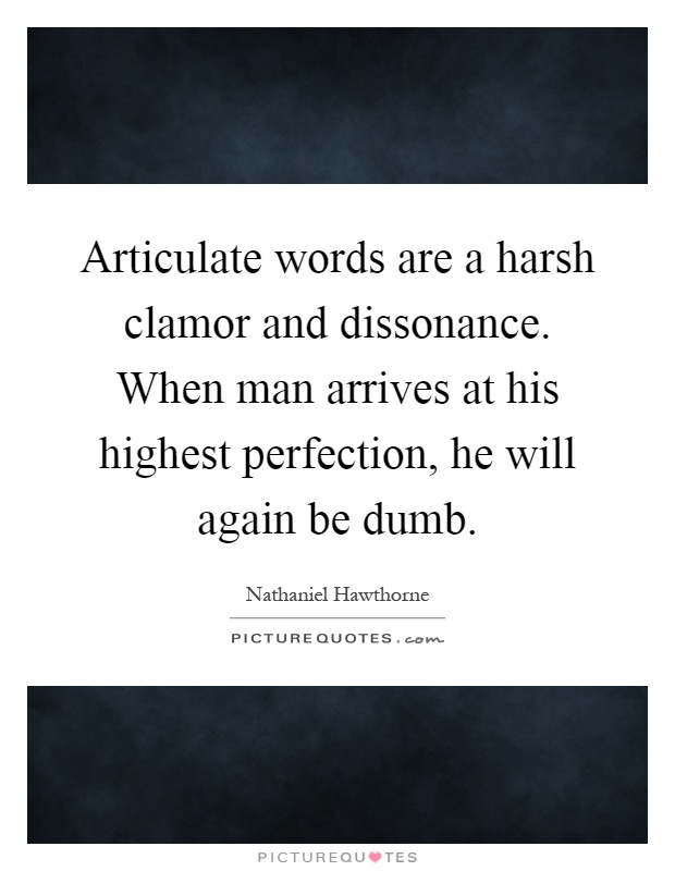 Articulate words are a harsh clamor and dissonance. When man arrives at his highest perfection, he will again be dumb Picture Quote #1