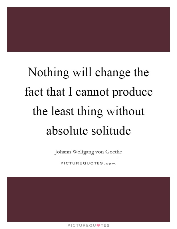 Nothing will change the fact that I cannot produce the least thing without absolute solitude Picture Quote #1