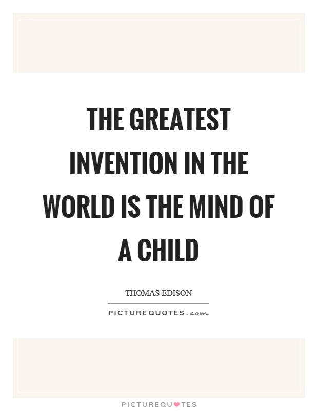 The greatest invention in the world is the mind of a child Picture Quote #1