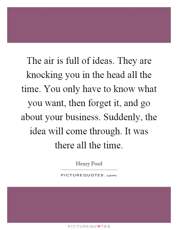 The air is full of ideas. They are knocking you in the head all the time. You only have to know what you want, then forget it, and go about your business. Suddenly, the idea will come through. It was there all the time Picture Quote #1