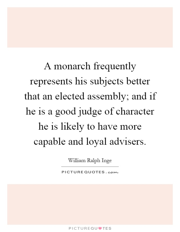 A monarch frequently represents his subjects better that an elected assembly; and if he is a good judge of character he is likely to have more capable and loyal advisers Picture Quote #1