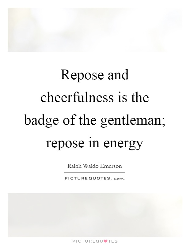 Repose and cheerfulness is the badge of the gentleman; repose in energy Picture Quote #1