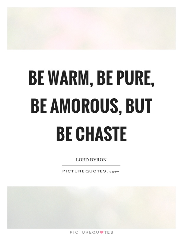 Be warm, be pure, be amorous, but be chaste Picture Quote #1