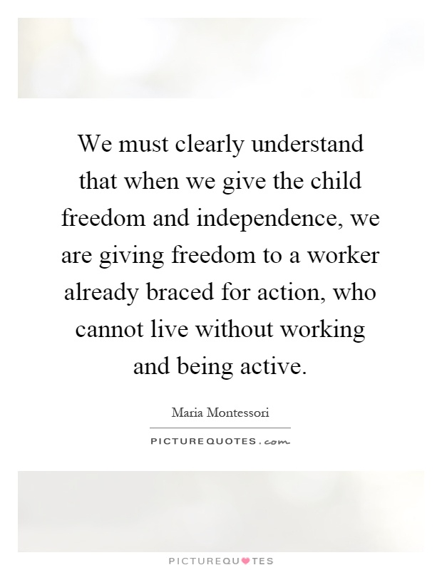 We must clearly understand that when we give the child freedom and independence, we are giving freedom to a worker already braced for action, who cannot live without working and being active Picture Quote #1