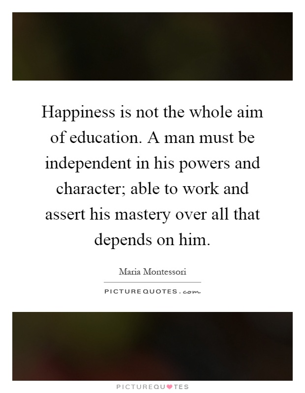 Happiness is not the whole aim of education. A man must be independent in his powers and character; able to work and assert his mastery over all that depends on him Picture Quote #1