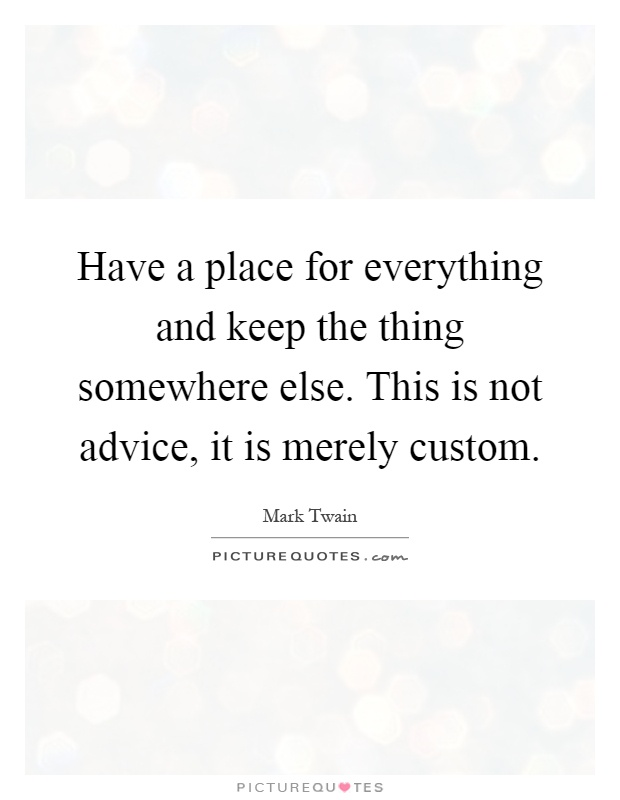 Have a place for everything and keep the thing somewhere else. This is not advice, it is merely custom Picture Quote #1