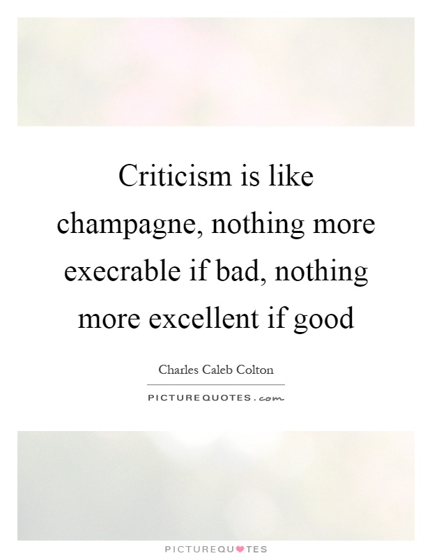 Criticism is like champagne, nothing more execrable if bad, nothing more excellent if good Picture Quote #1