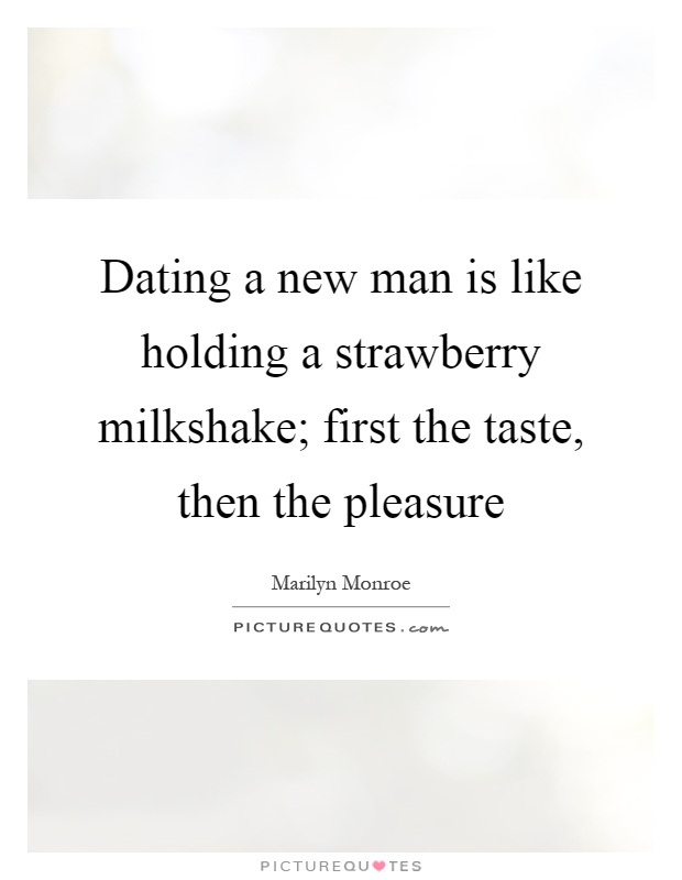 Dating a new man is like holding a strawberry milkshake; first the taste, then the pleasure Picture Quote #1