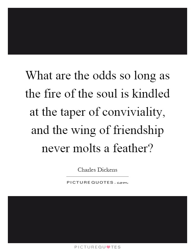 What are the odds so long as the fire of the soul is kindled at the taper of conviviality, and the wing of friendship never molts a feather? Picture Quote #1