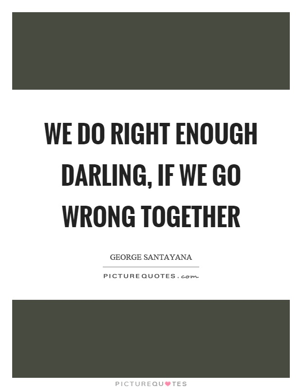 We do right enough darling, if we go wrong together Picture Quote #1