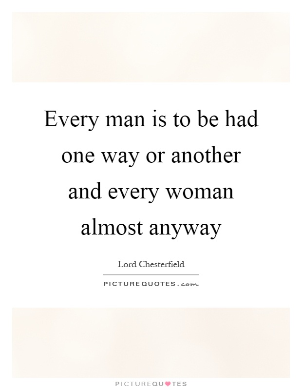 Every man is to be had one way or another and every woman almost anyway Picture Quote #1