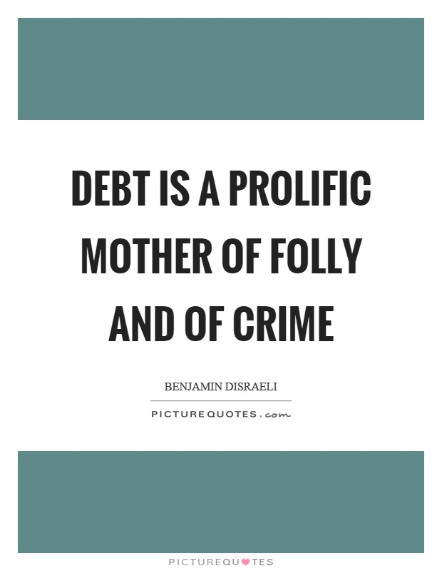 Debt is a prolific mother of folly and of crime Picture Quote #1
